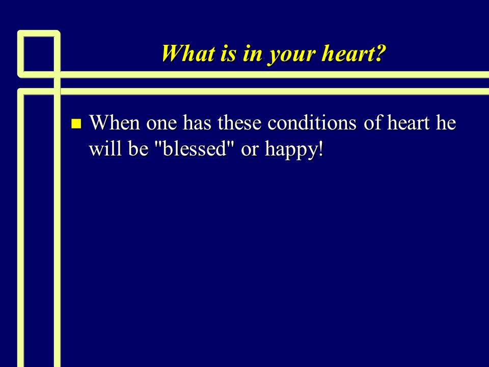 What is in your heart? n When one has these conditions of heart he will be