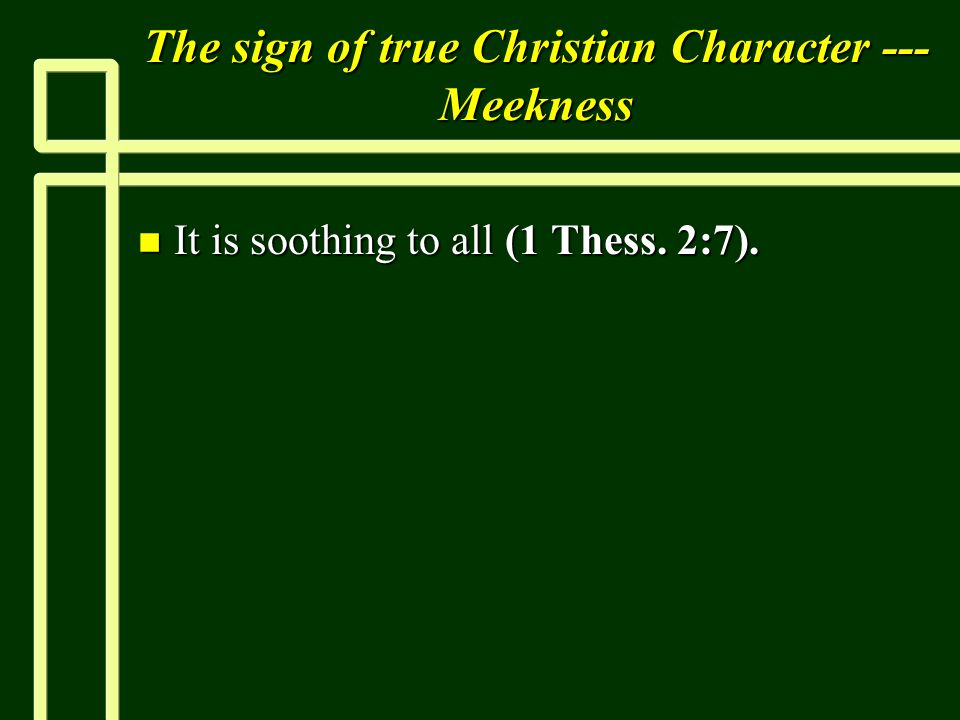 The sign of true Christian Character --- Meekness n It is soothing to all (1 Thess. 2:7).