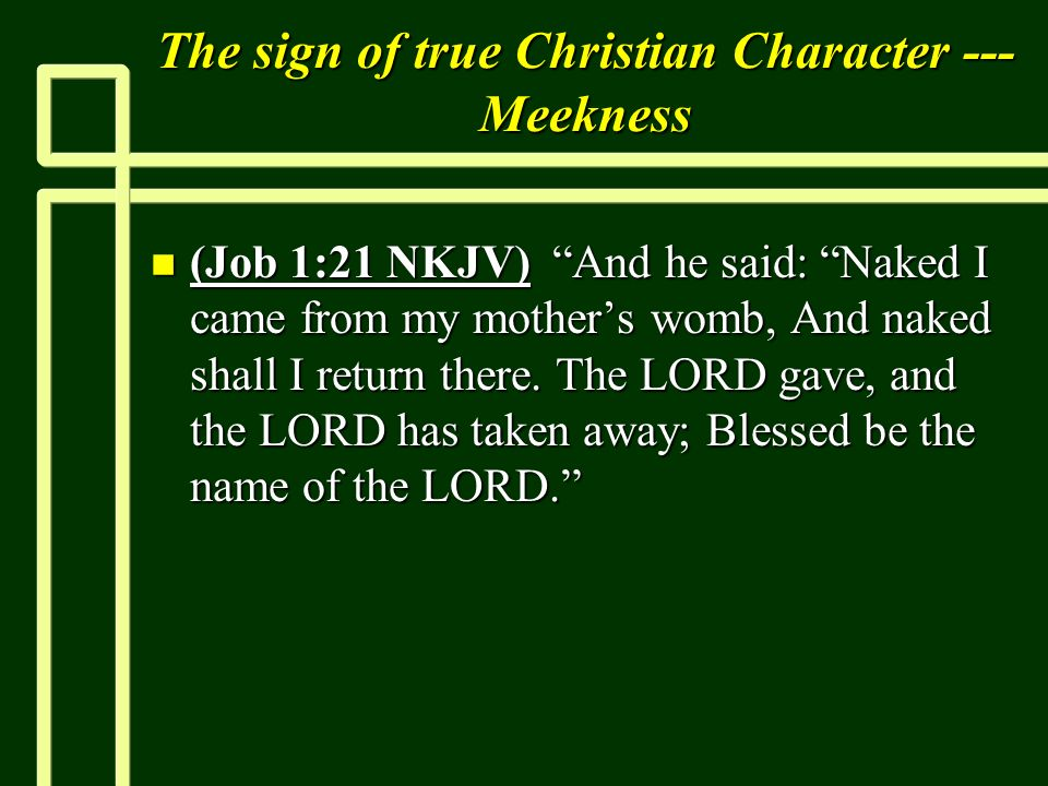 The sign of true Christian Character --- Meekness n (Job 1:21 NKJV) And he said: Naked I came from my mothers womb, And naked shall I return there. Th