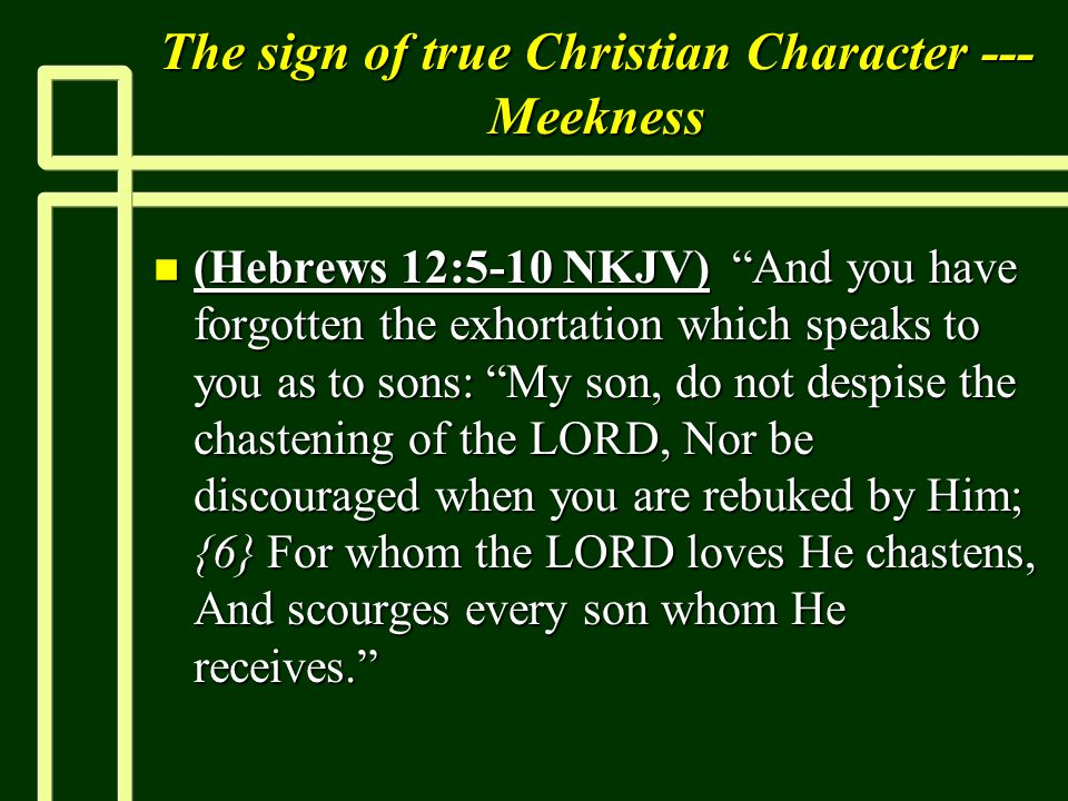 The sign of true Christian Character --- Meekness n (Hebrews 12:5-10 NKJV) And you have forgotten the exhortation which speaks to you as to sons: My s