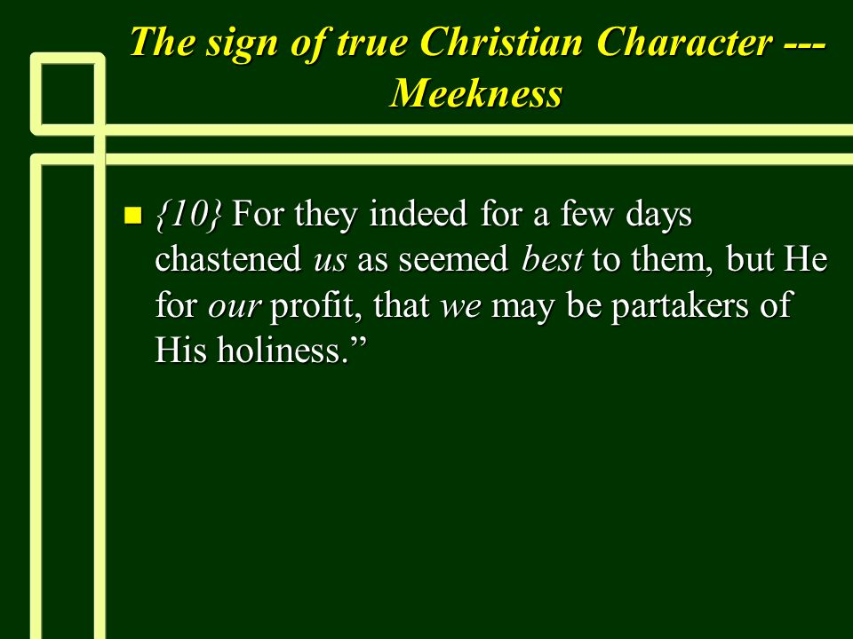 The sign of true Christian Character --- Meekness n {10} For they indeed for a few days chastened us as seemed best to them, but He for our profit, th