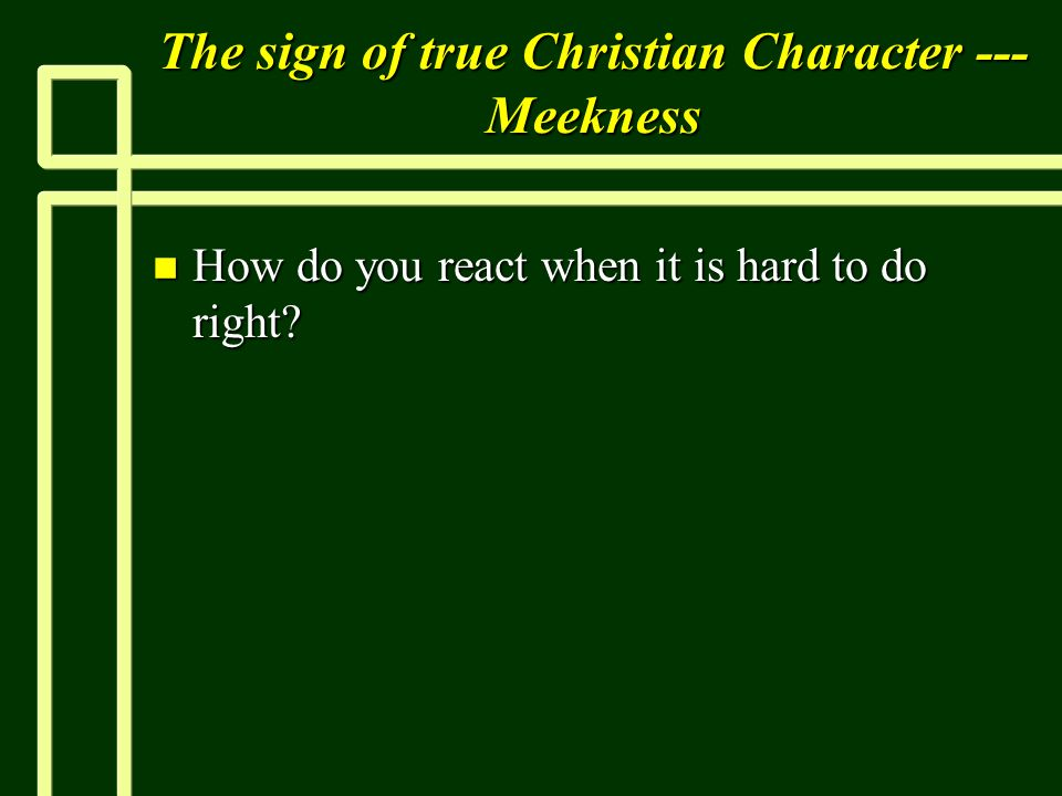 The sign of true Christian Character --- Meekness n How do you react when it is hard to do right?