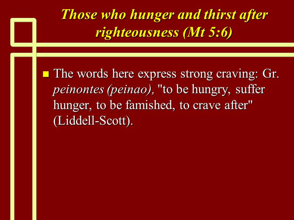 Those who hunger and thirst after righteousness (Mt 5:6) n The words here express strong craving: Gr. peinontes (peinao),