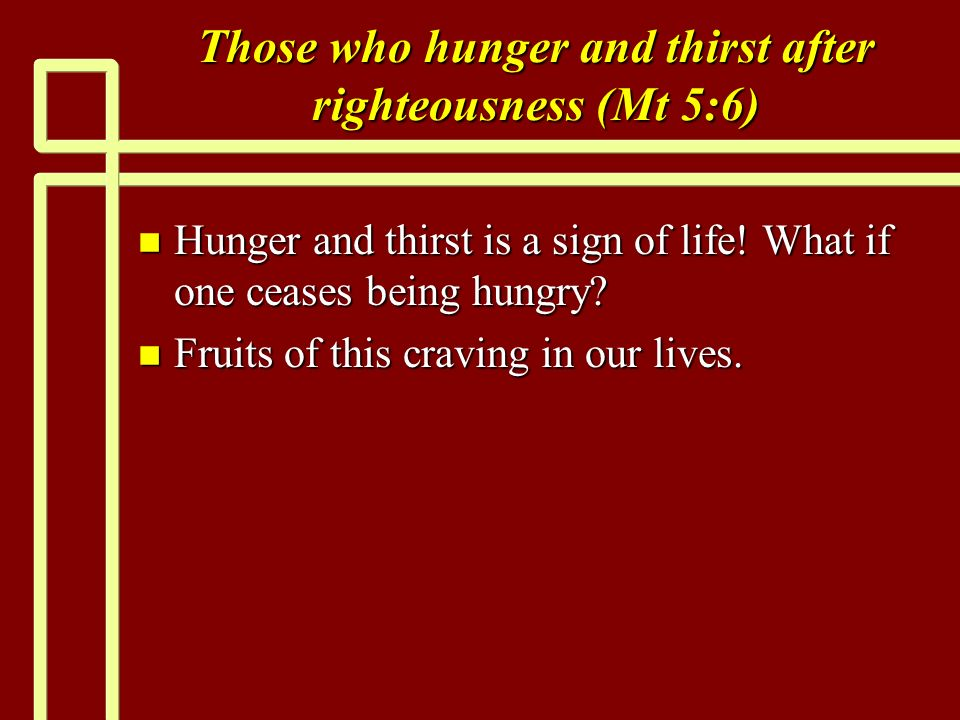 Those who hunger and thirst after righteousness (Mt 5:6) n Hunger and thirst is a sign of life! What if one ceases being hungry? n Fruits of this crav