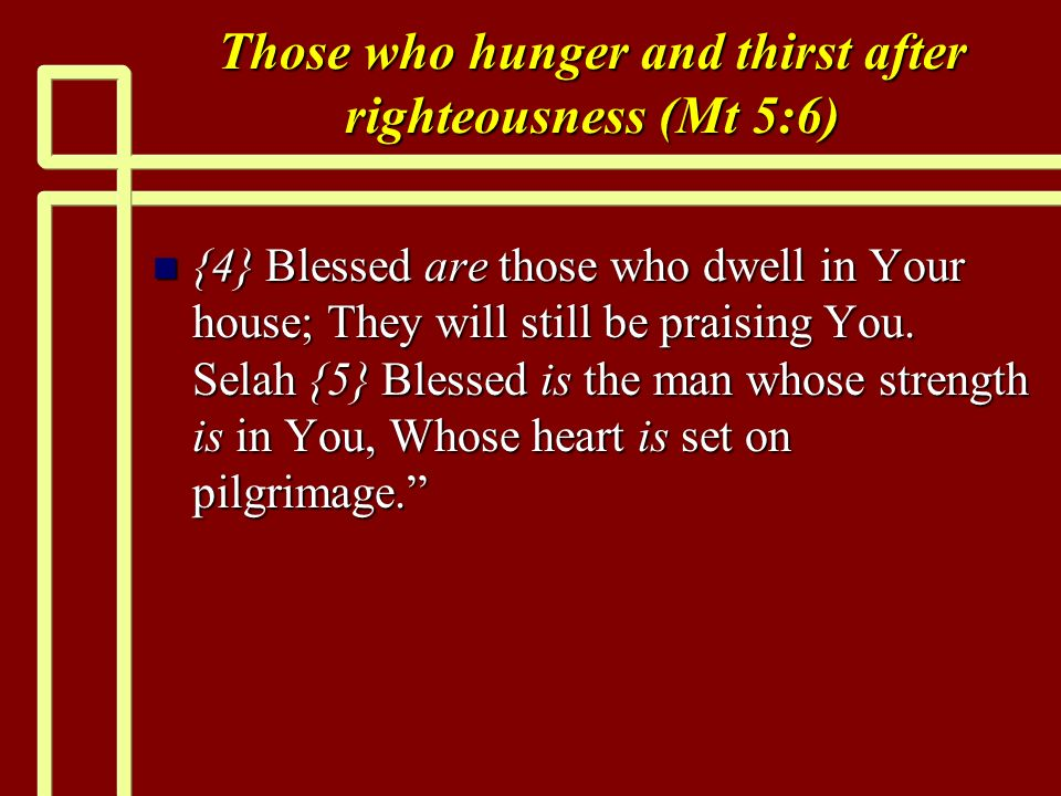 Those who hunger and thirst after righteousness (Mt 5:6) n {4} Blessed are those who dwell in Your house; They will still be praising You. Selah {5} B