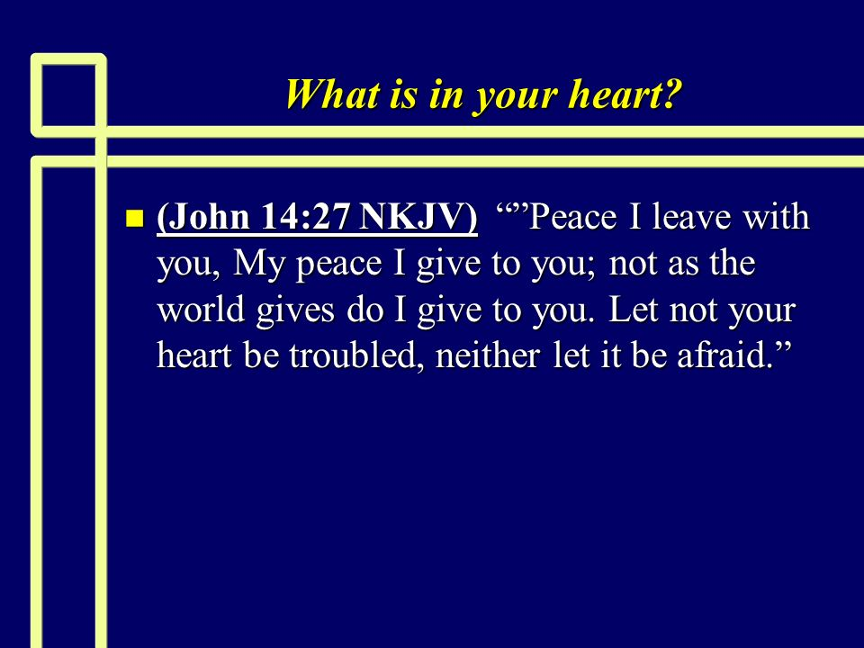 What is in your heart? n (John 14:27 NKJV) Peace I leave with you, My peace I give to you; not as the world gives do I give to you. Let not your heart