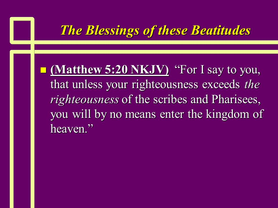 The Blessings of these Beatitudes n (Matthew 5:20 NKJV) For I say to you, that unless your righteousness exceeds the righteousness of the scribes and