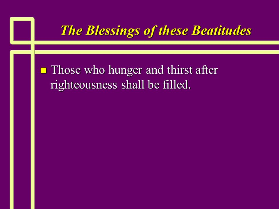 The Blessings of these Beatitudes n Those who hunger and thirst after righteousness shall be filled.