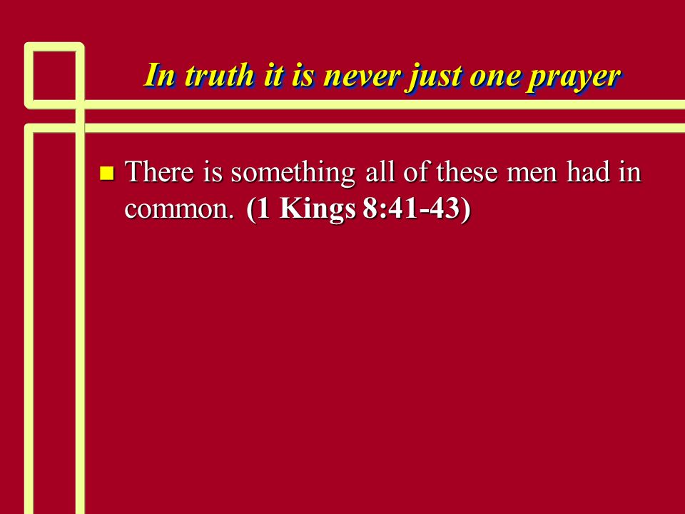 In truth it is never just one prayer n There is something all of these men had in common. (1 Kings 8:41-43)