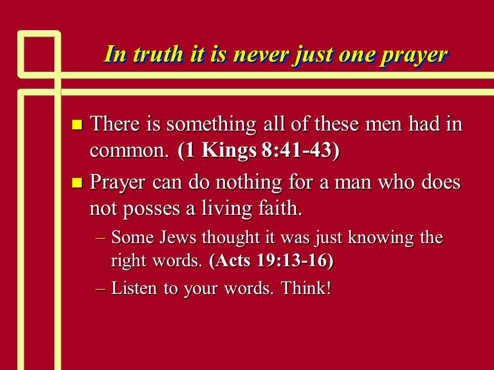 In truth it is never just one prayer n There is something all of these men had in common. (1 Kings 8:41-43) n Prayer can do nothing for a man who does