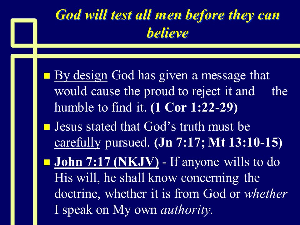 God will test all men before they can believe n n By design God has given a message that would cause the proud to reject it and the humble to find it.