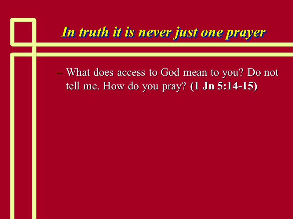 In truth it is never just one prayer –What does access to God mean to you? Do not tell me. How do you pray? (1 Jn 5:14-15)