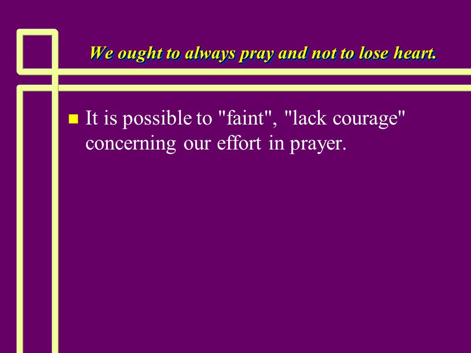 We ought to always pray and not to lose heart. n n It is possible to