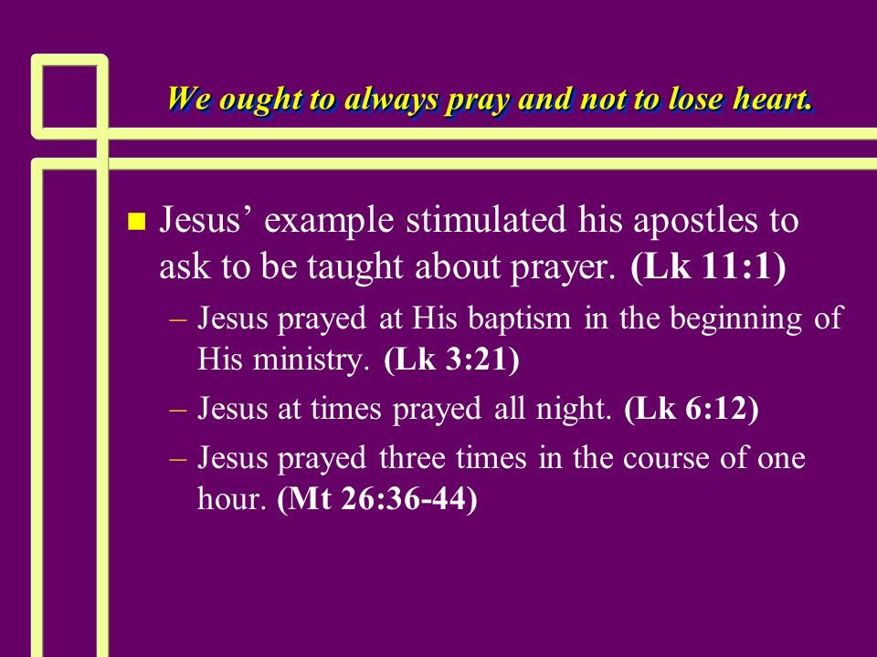 We ought to always pray and not to lose heart. n n Jesus example stimulated his apostles to ask to be taught about prayer. (Lk 11:1) – –Jesus prayed a