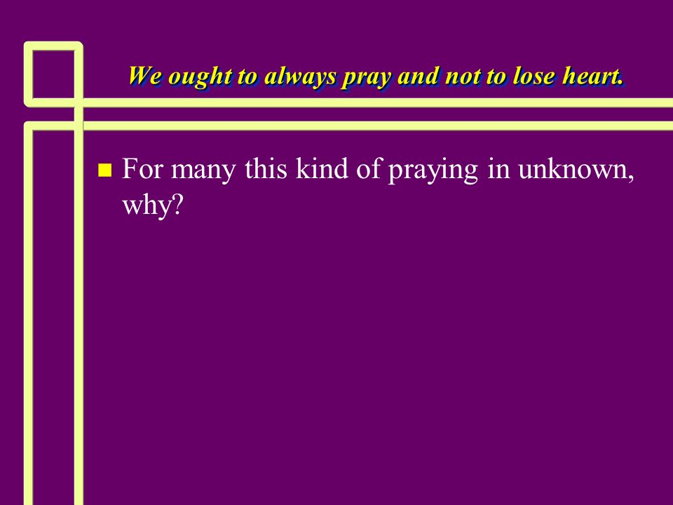 We ought to always pray and not to lose heart. n n For many this kind of praying in unknown, why?