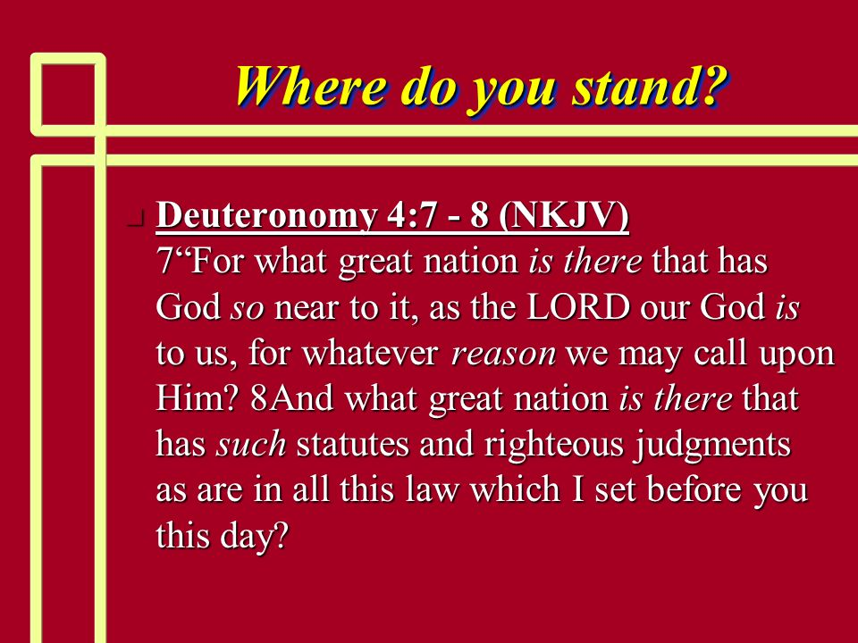 Where do you stand? n Deuteronomy 4:7 - 8 (NKJV) 7For what great nation is there that has God so near to it, as the LORD our God is to us, for whateve