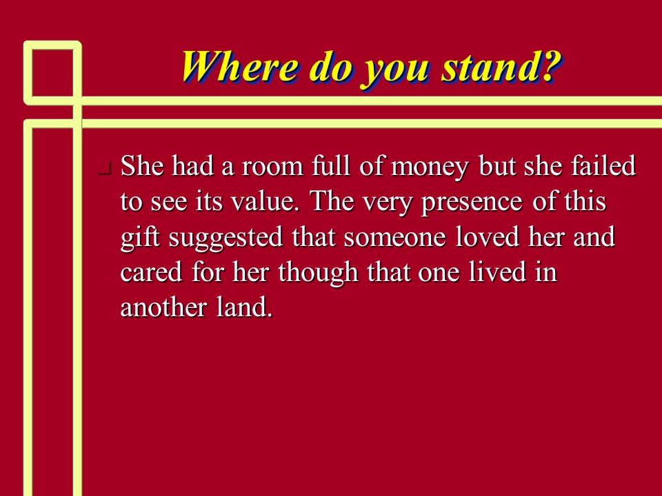 Where do you stand? n She had a room full of money but she failed to see its value. The very presence of this gift suggested that someone loved her an