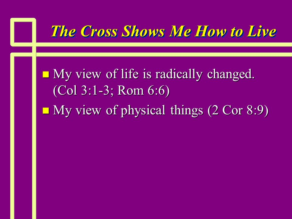 The Cross Shows Me How to Live n My view of life is radically changed. (Col 3:1-3; Rom 6:6) n My view of physical things (2 Cor 8:9)