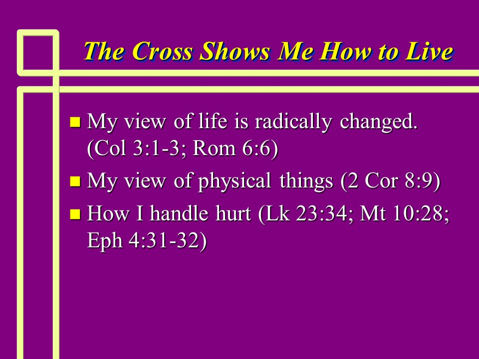 The Cross Shows Me How to Live n My view of life is radically changed. (Col 3:1-3; Rom 6:6) n My view of physical things (2 Cor 8:9) n How I handle hu