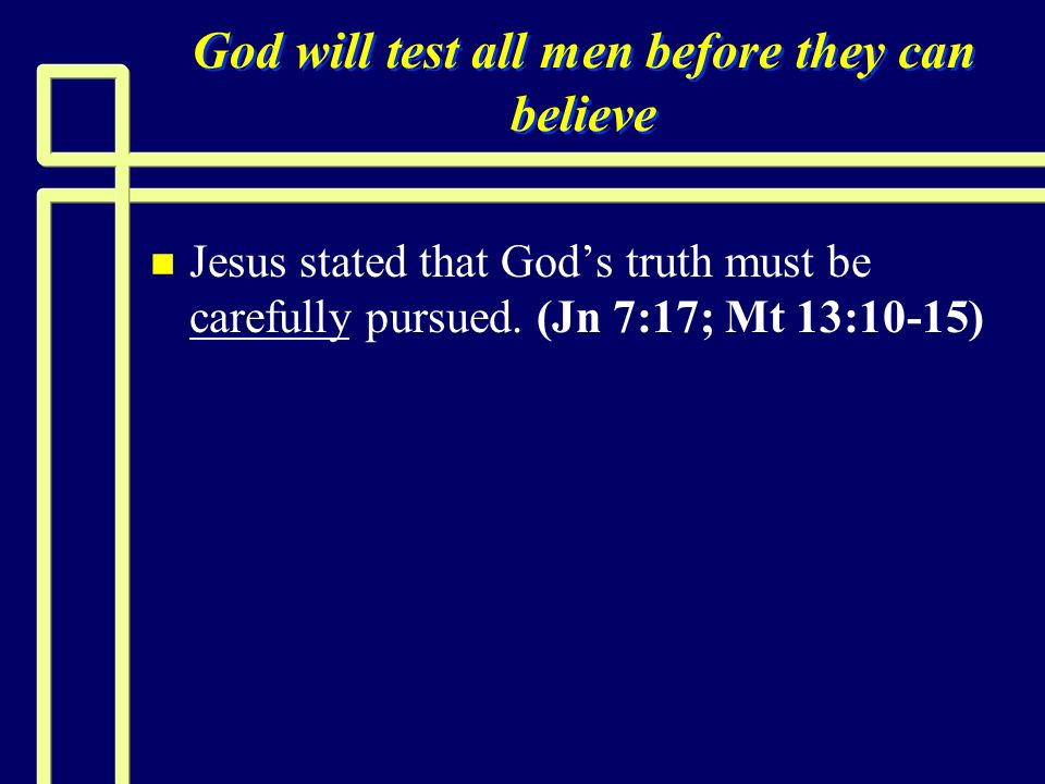 God will test all men before they can believe n n Jesus stated that Gods truth must be carefully pursued. (Jn 7:17; Mt 13:10-15)