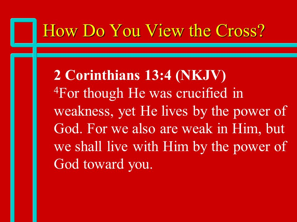 How Do You View the Cross? n n 2 Corinthians 13:4 (NKJV) 4 For though He was crucified in weakness, yet He lives by the power of God. For we also are