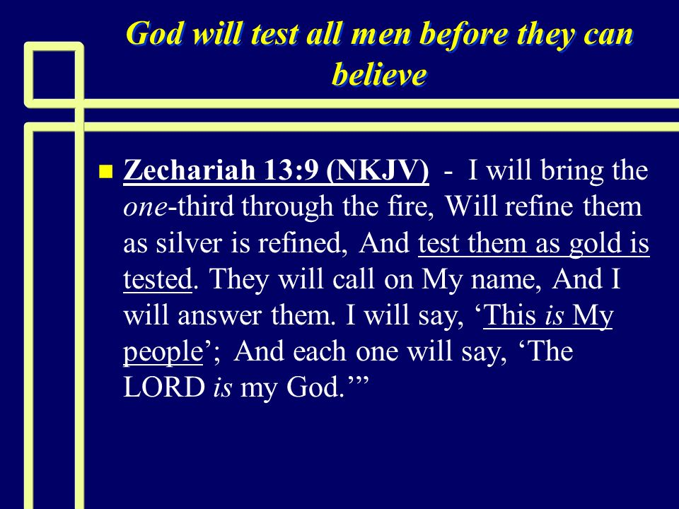 God will test all men before they can believe n n Zechariah 13:9 (NKJV) - I will bring the one-third through the fire, Will refine them as silver is r