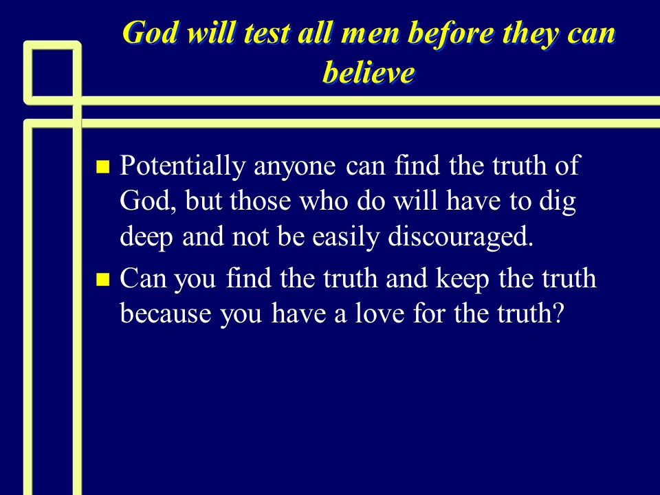 God will test all men before they can believe n n Potentially anyone can find the truth of God, but those who do will have to dig deep and not be easi