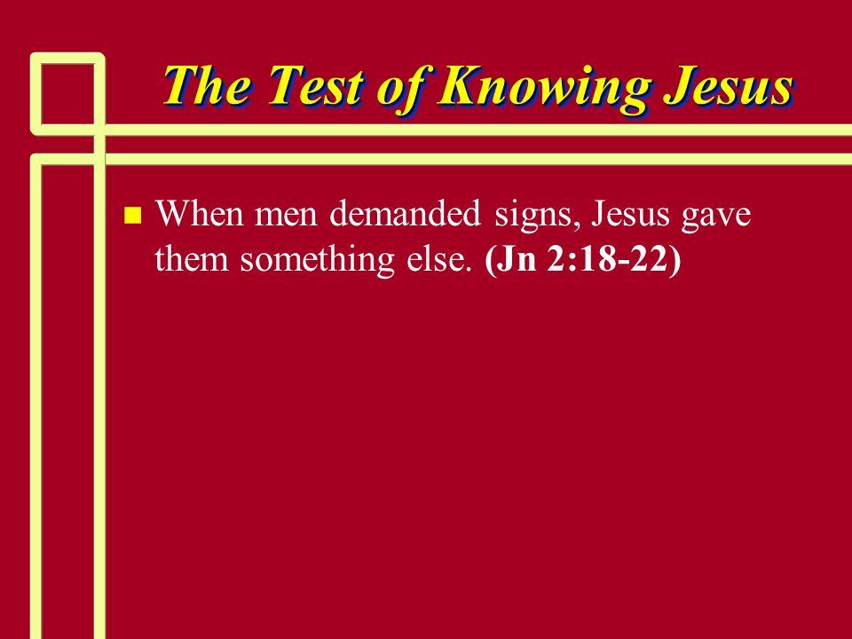The Test of Knowing Jesus n n When men demanded signs, Jesus gave them something else. (Jn 2:18-22)
