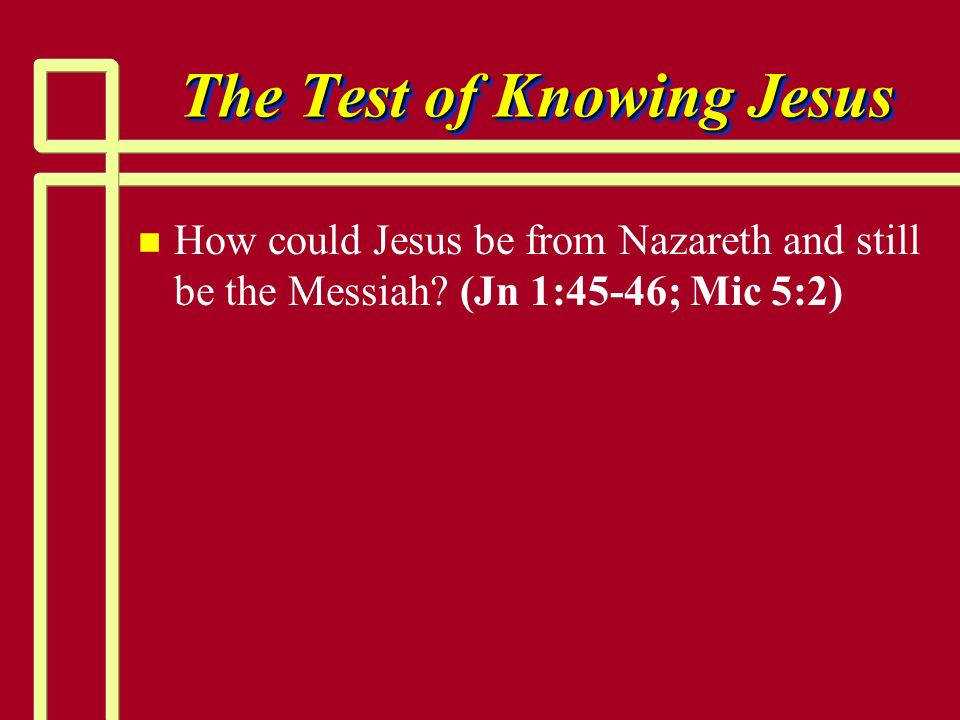 The Test of Knowing Jesus n n How could Jesus be from Nazareth and still be the Messiah? (Jn 1:45-46; Mic 5:2)