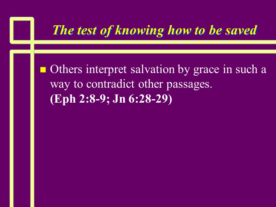The test of knowing how to be saved n n Others interpret salvation by grace in such a way to contradict other passages. (Eph 2:8-9; Jn 6:28-29)