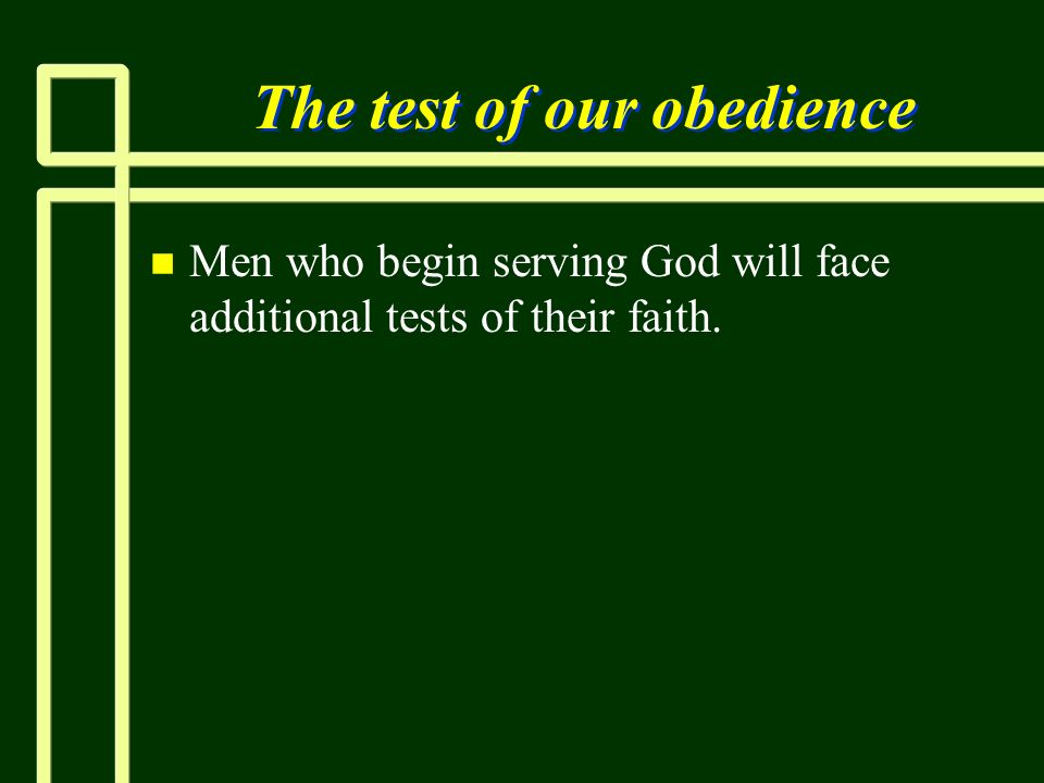 The test of our obedience n n Men who begin serving God will face additional tests of their faith.