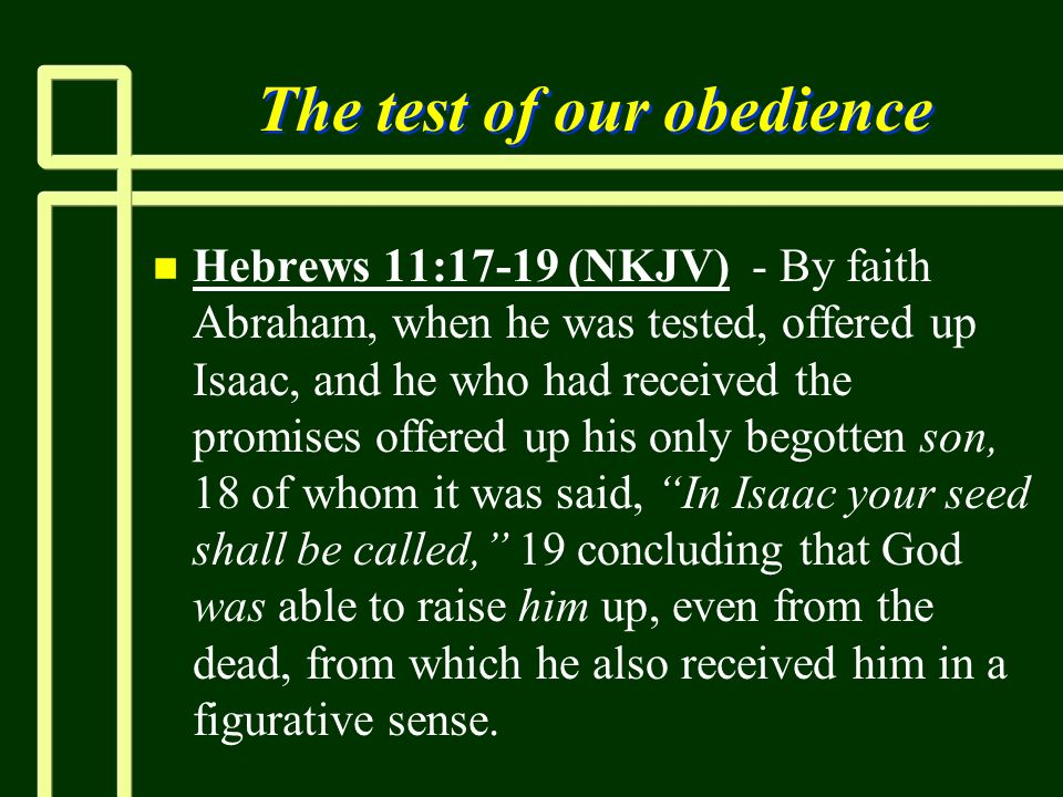 The test of our obedience n n Hebrews 11:17-19 (NKJV) - By faith Abraham, when he was tested, offered up Isaac, and he who had received the promises o