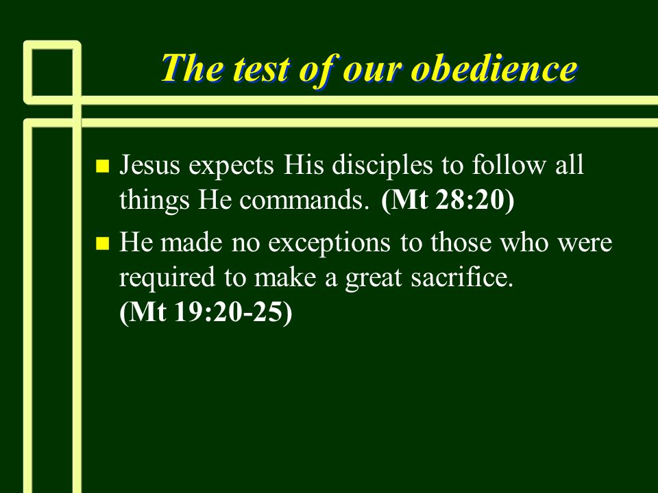 The test of our obedience n n Jesus expects His disciples to follow all things He commands. (Mt 28:20) n n He made no exceptions to those who were req