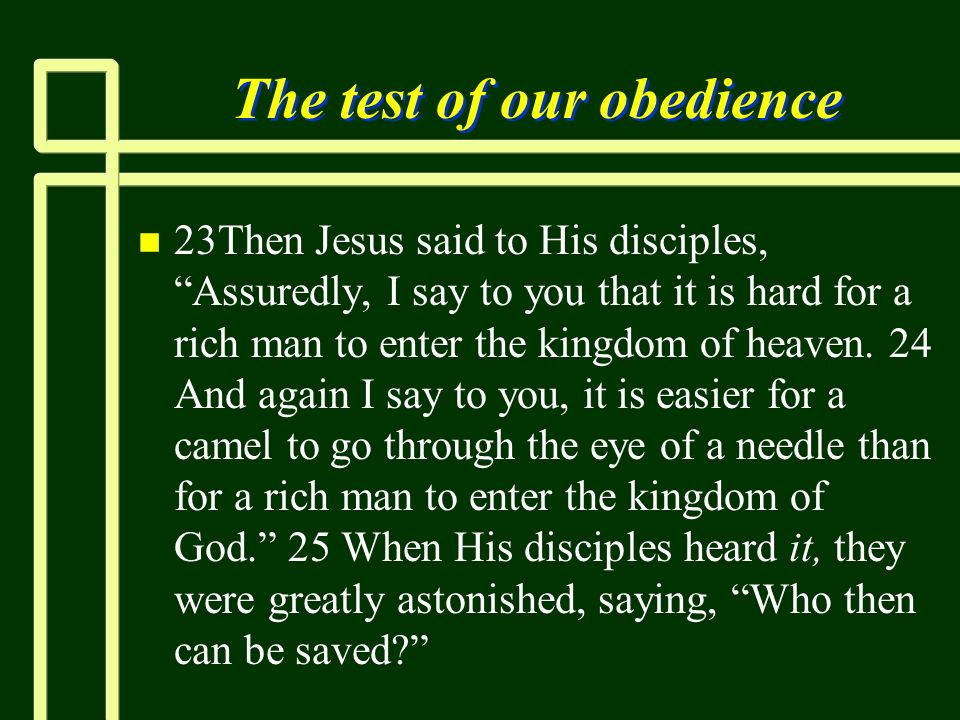 The test of our obedience n n 23Then Jesus said to His disciples, Assuredly, I say to you that it is hard for a rich man to enter the kingdom of heave