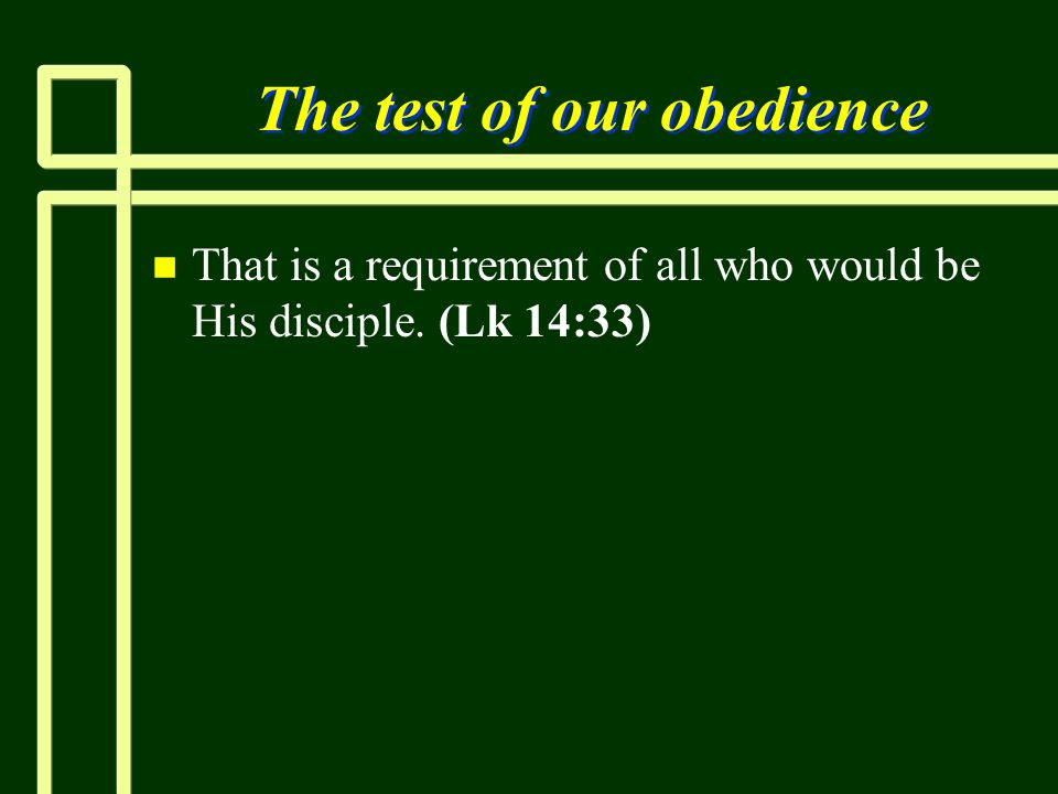 The test of our obedience n n That is a requirement of all who would be His disciple. (Lk 14:33)