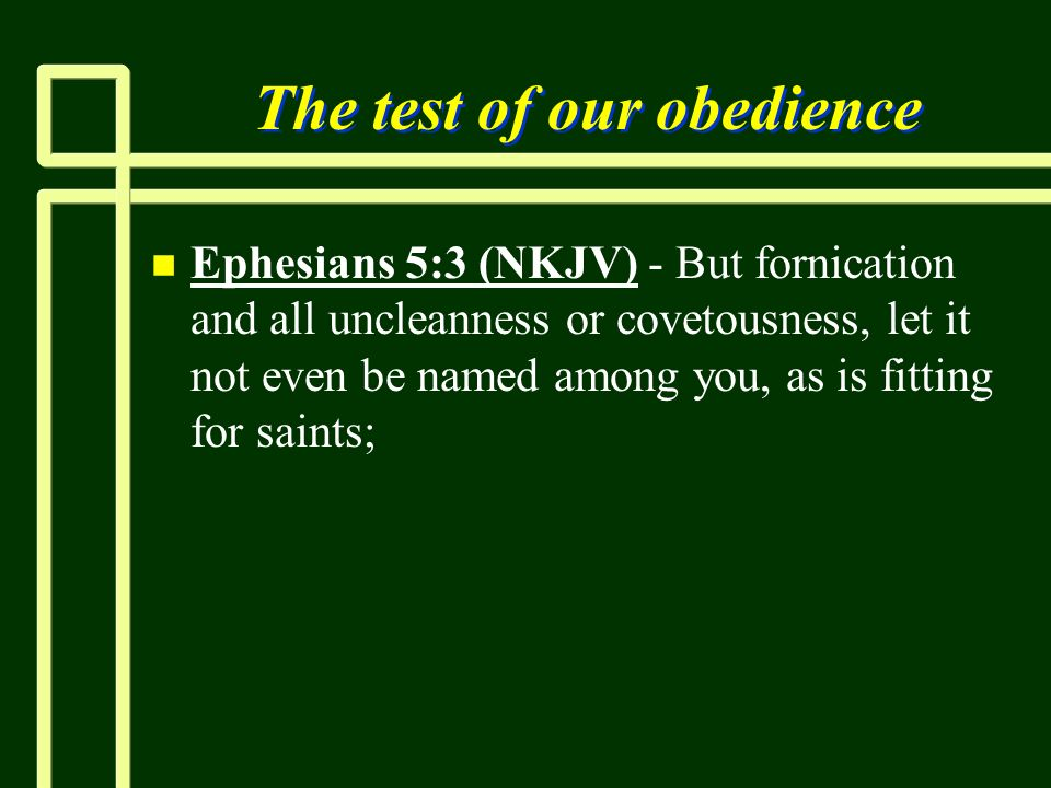 The test of our obedience n n Ephesians 5:3 (NKJV) - But fornication and all uncleanness or covetousness, let it not even be named among you, as is fi