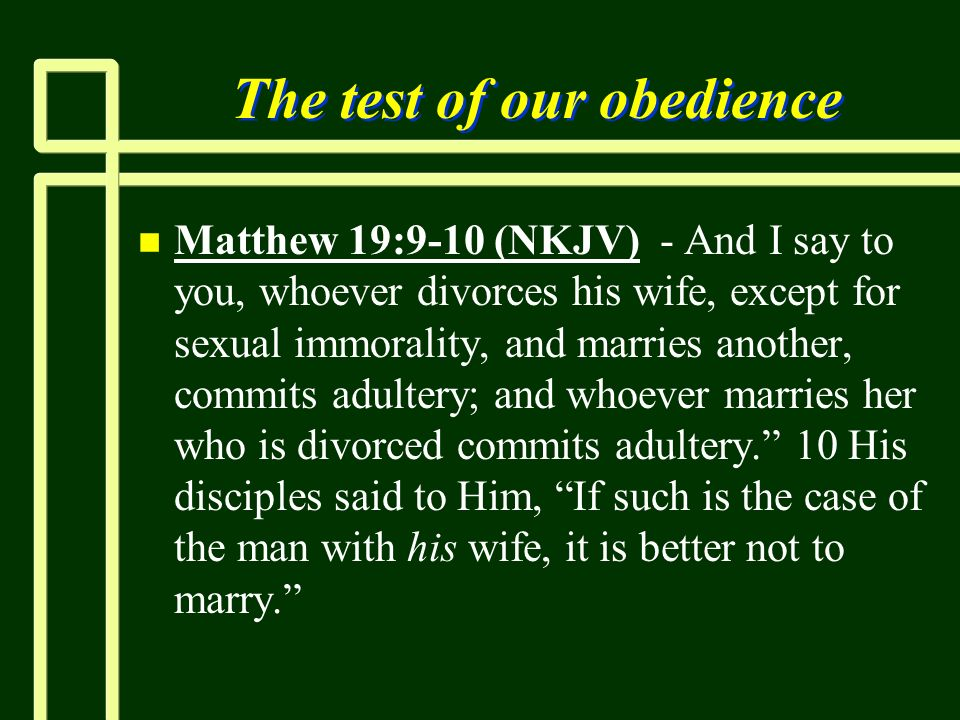 The test of our obedience n n Matthew 19:9-10 (NKJV) - And I say to you, whoever divorces his wife, except for sexual immorality, and marries another,