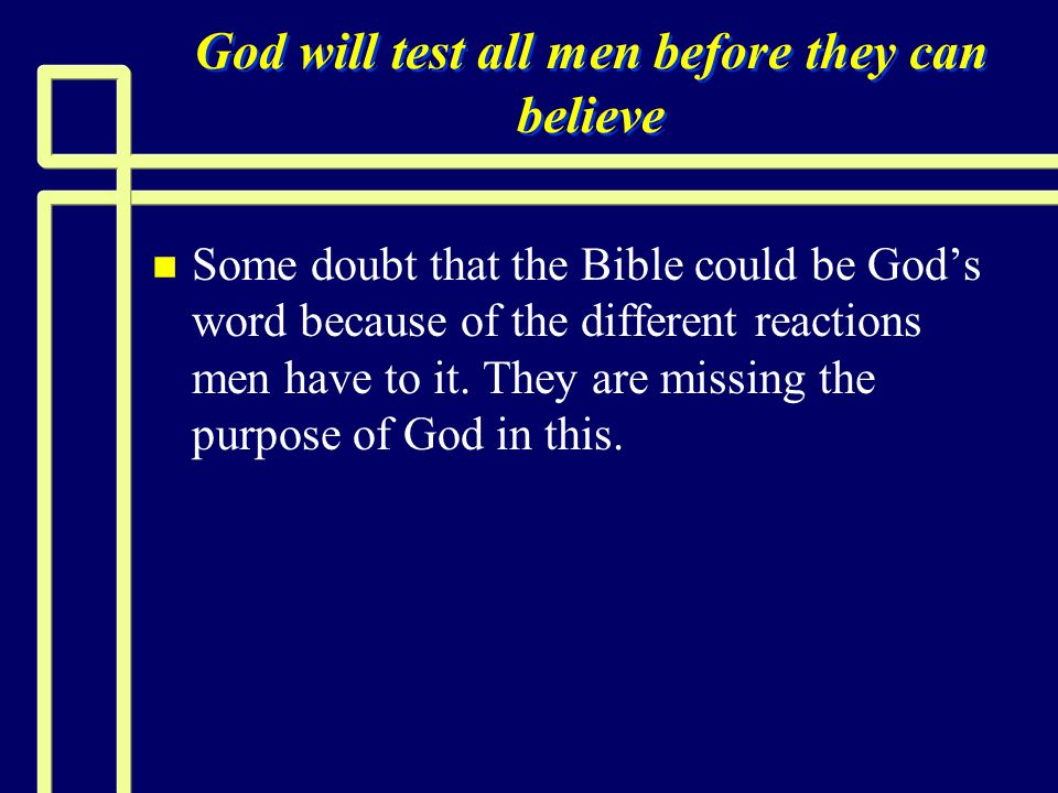 God will test all men before they can believe n n Some doubt that the Bible could be Gods word because of the different reactions men have to it. They
