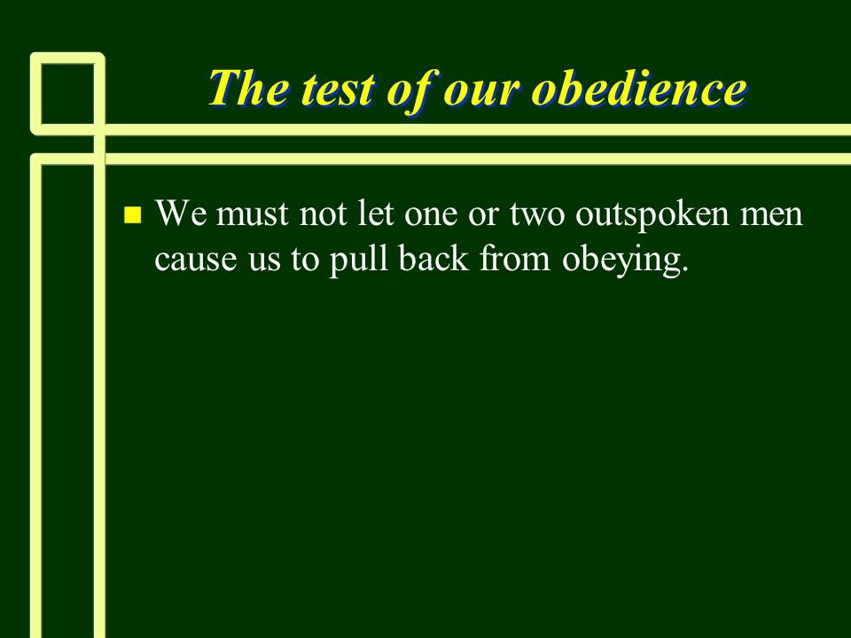 The test of our obedience n n We must not let one or two outspoken men cause us to pull back from obeying.
