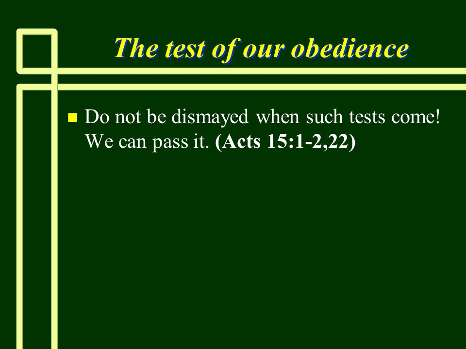 The test of our obedience n n Do not be dismayed when such tests come! We can pass it. (Acts 15:1-2,22)