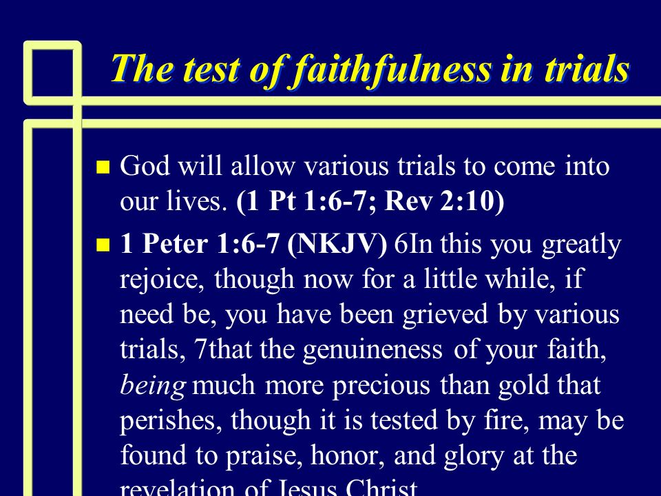 The test of faithfulness in trials n n God will allow various trials to come into our lives. (1 Pt 1:6-7; Rev 2:10) n n 1 Peter 1:6-7 (NKJV) 6In this