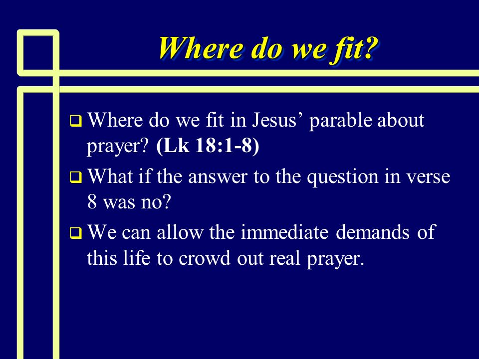 Where do we fit? Where do we fit in Jesus parable about prayer? (Lk 18:1-8) What if the answer to the question in verse 8 was no? We can allow the imm