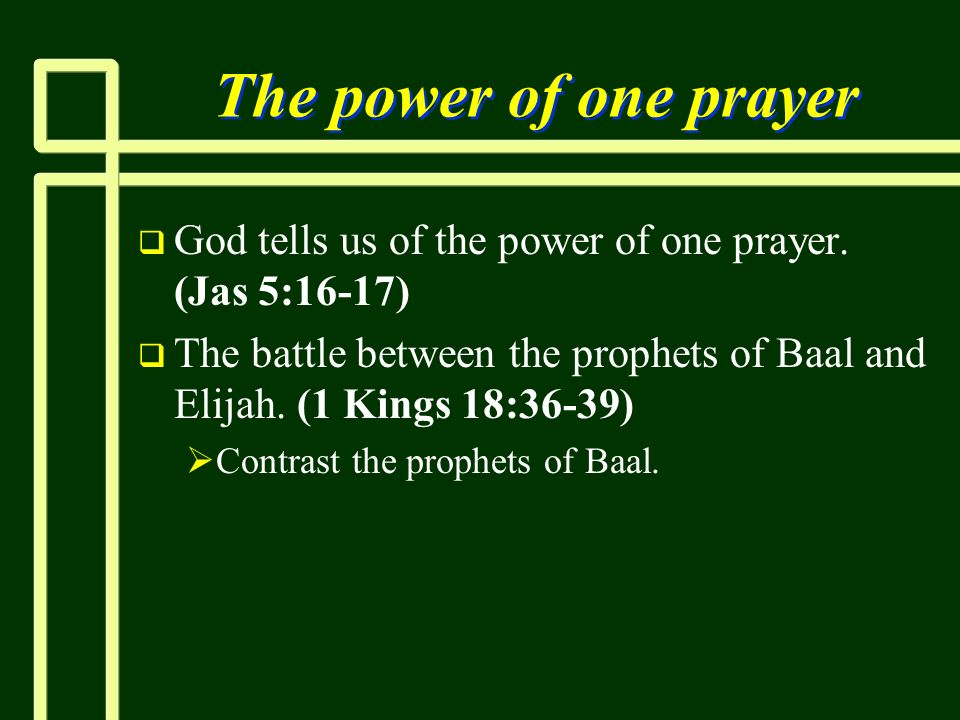The power of one prayer God tells us of the power of one prayer. (Jas 5:16-17) The battle between the prophets of Baal and Elijah. (1 Kings 18:36-39)