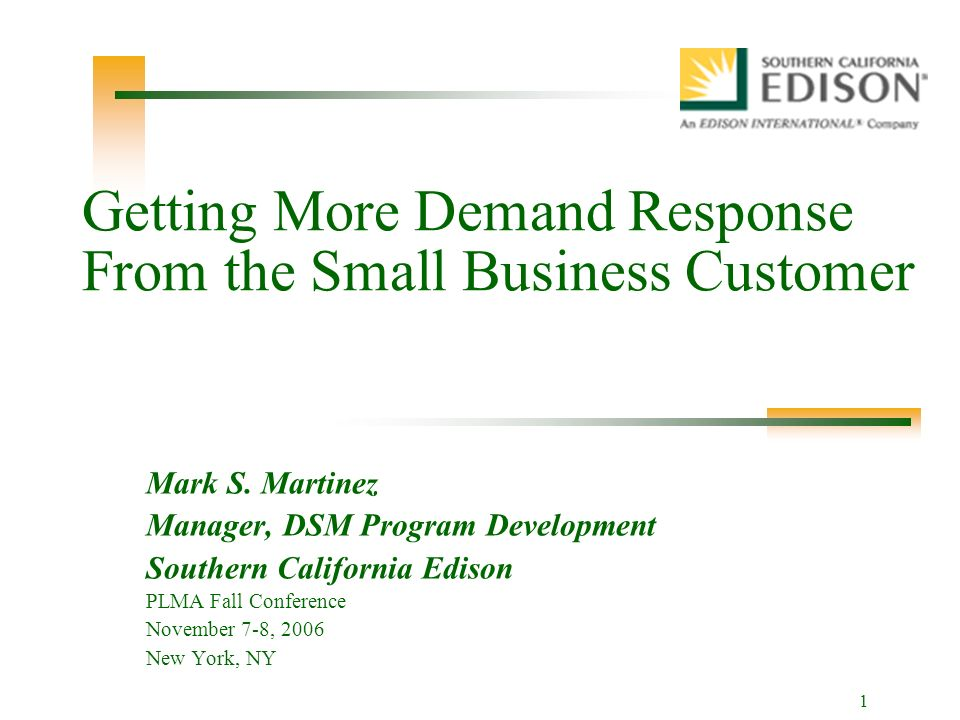 1 Getting More Demand Response From the Small Business Customer Mark S.