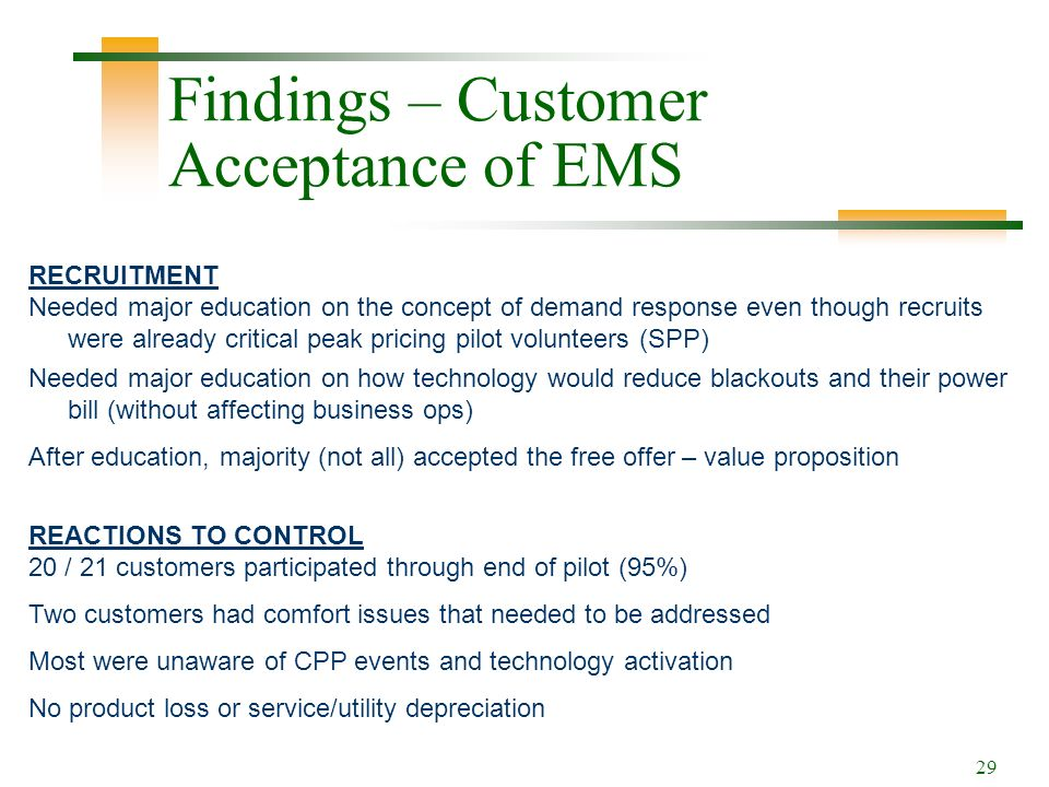 29 Findings – Customer Acceptance of EMS RECRUITMENT Needed major education on the concept of demand response even though recruits were already critical peak pricing pilot volunteers (SPP) Needed major education on how technology would reduce blackouts and their power bill (without affecting business ops) After education, majority (not all) accepted the free offer – value proposition REACTIONS TO CONTROL 20 / 21 customers participated through end of pilot (95%) Two customers had comfort issues that needed to be addressed Most were unaware of CPP events and technology activation No product loss or service/utility depreciation