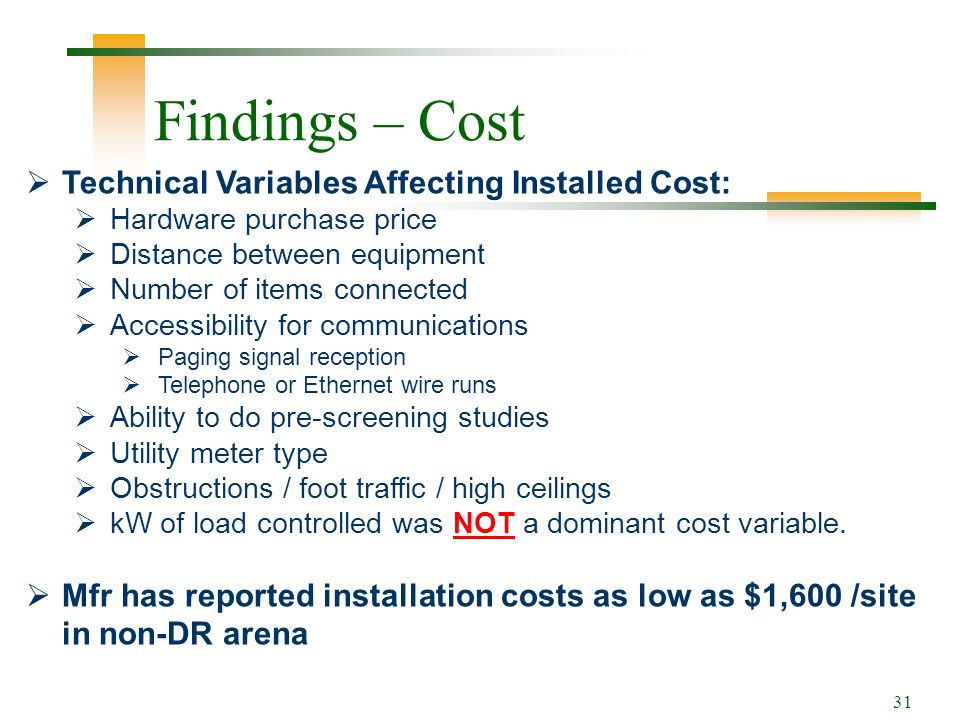 31 Findings – Cost Technical Variables Affecting Installed Cost: Hardware purchase price Distance between equipment Number of items connected Accessibility for communications Paging signal reception Telephone or Ethernet wire runs Ability to do pre-screening studies Utility meter type Obstructions / foot traffic / high ceilings kW of load controlled was NOT a dominant cost variable.