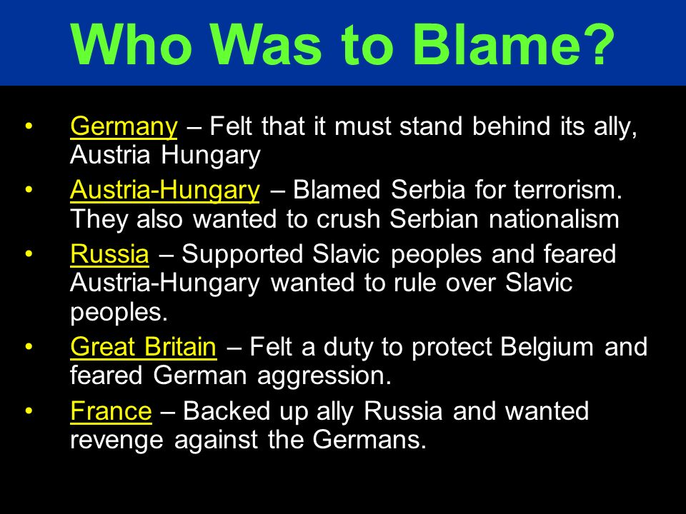Germany – Felt that it must stand behind its ally, Austria Hungary Austria-Hungary – Blamed Serbia for terrorism. They also wanted to crush Serbian na