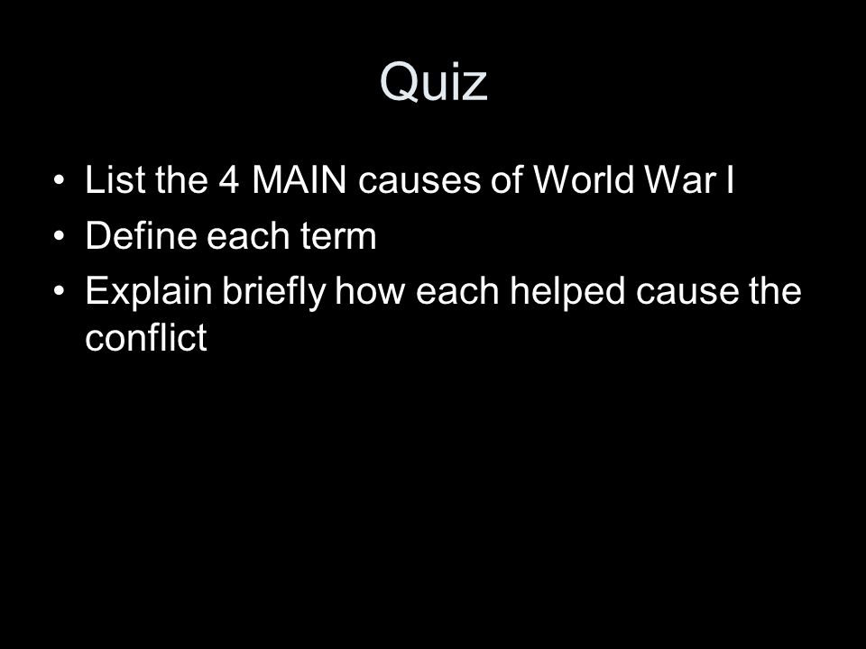 Quiz List the 4 MAIN causes of World War I Define each term Explain briefly how each helped cause the conflict