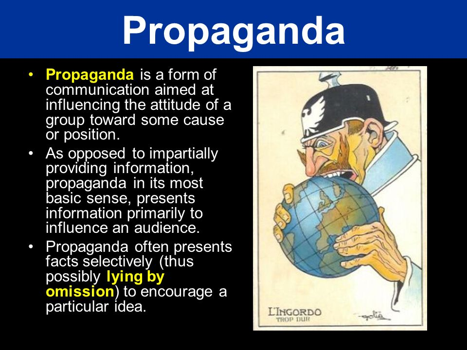 Propaganda is a form of communication aimed at influencing the attitude of a group toward some cause or position. As opposed to impartially providing