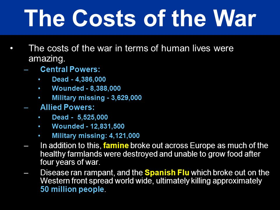The costs of the war in terms of human lives were amazing. –Central Powers: Dead - 4,386,000 Wounded - 8,388,000 Military missing - 3,629,000 –Allied